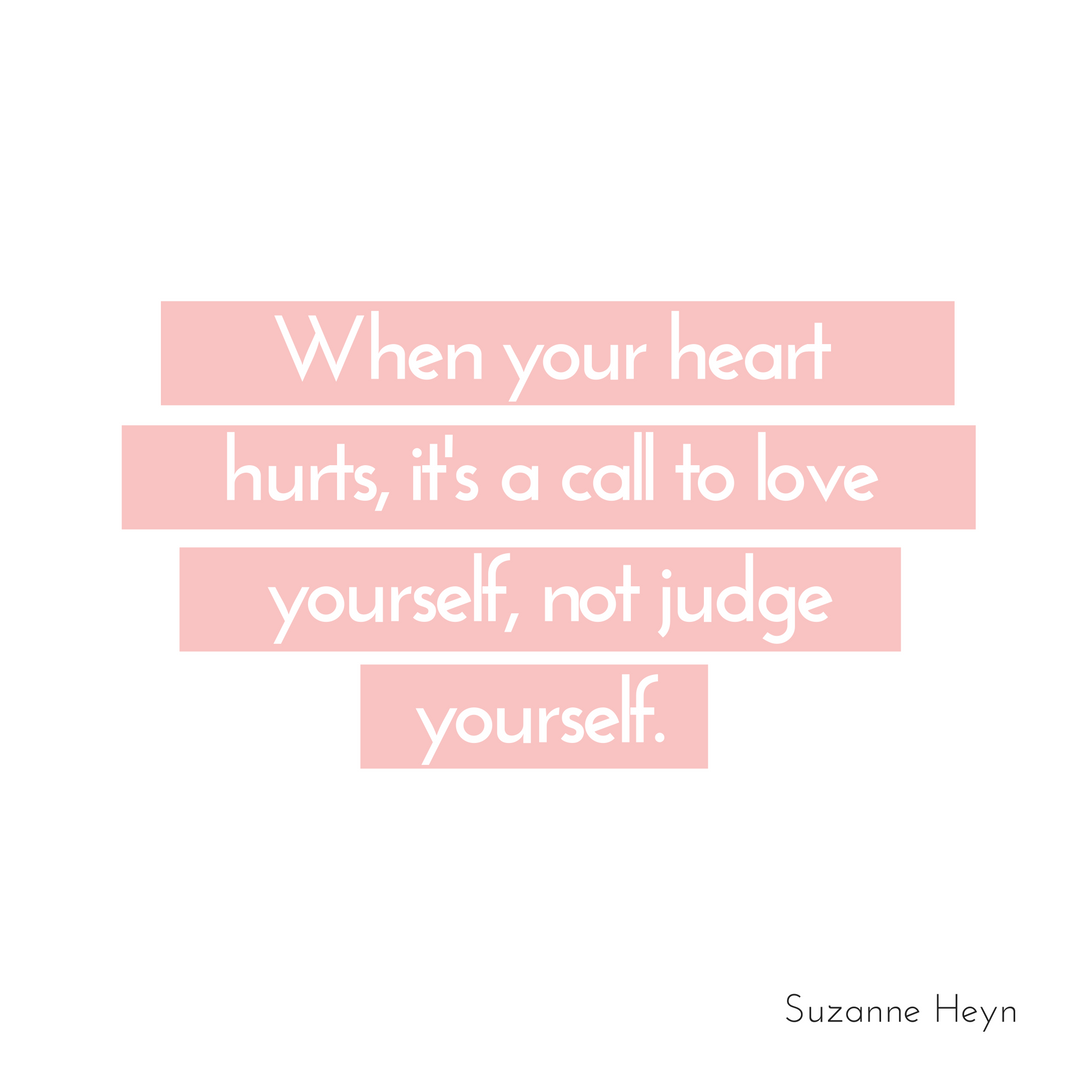 When your heart hurts, love yourself, don't judge yourself. Happiness is found by loving yourself and finding peace in every situation. Read more at SuzanneHeyn.com