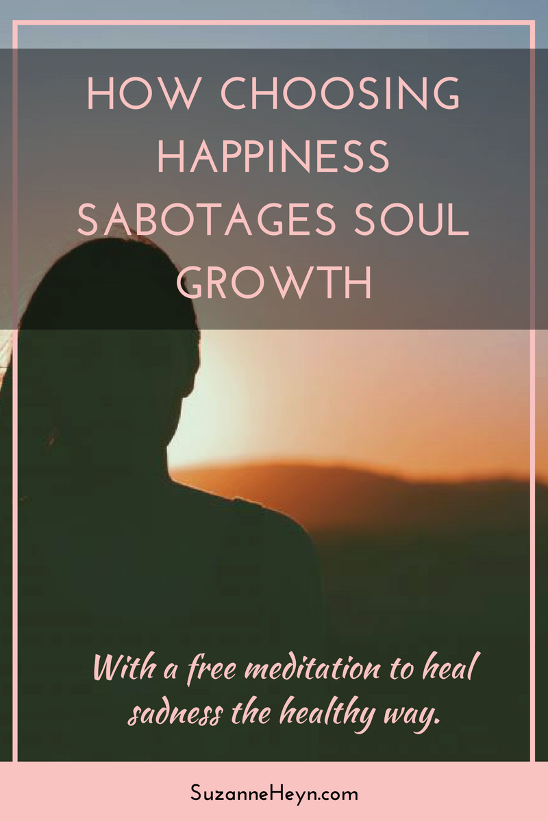Click through to read how choosing happiness sabotages your soul growth. Learn why it's important to feel all your feelings.